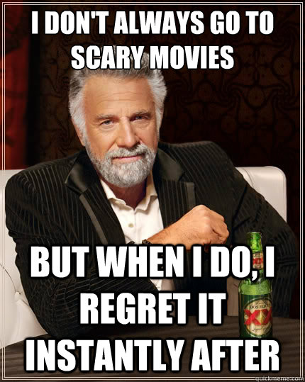 i dont always go to scary movies but when i do i regret it - The Most Interesting Man In The World