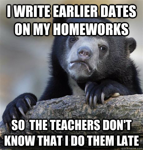 i write earlier dates on my homeworks so the teachers dont - Confession Bear