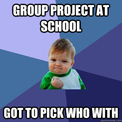 group project at school got to pick who with - Success Kid