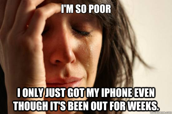 im so poor i only just got my iphone even though its been  - First World Problems