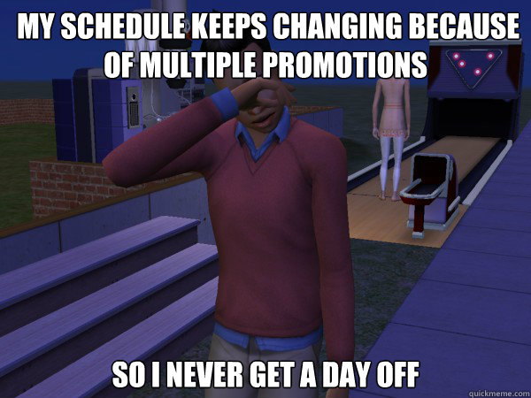 my schedule keeps changing because of multiple promotions s - First World Sim Problems