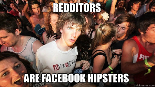 redditors are facebook hipsters - Sudden Clarity Clarence