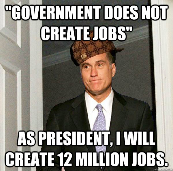 government does not create jobs as president i will creat - Scumbag Mitt Romney