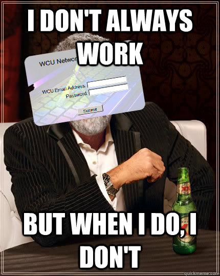 i dont always work but when i do i dont - Most Interesting WCU Resnet