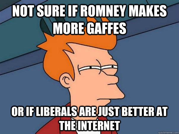 not sure if romney makes more gaffes or if liberals are just - Futurama Fry
