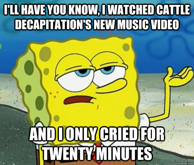 ill have you know i watched cattle decapitations new musi - Tough Spongebob