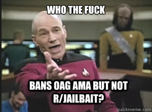 who the fuck bans oag ama but not rjailbait - Annoyed Picard