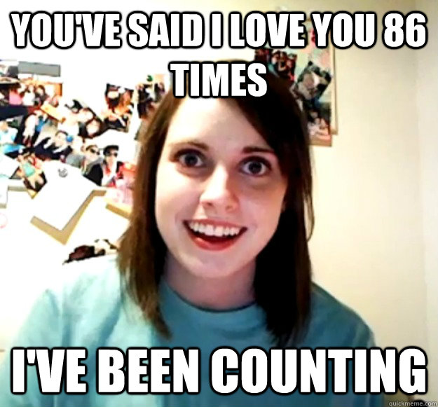 youve said i love you 86 times ive been counting - Overly Attached Girlfriend