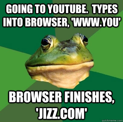 going to youtube types into browser wwwyou browser fin - Foul Bachelor Frog