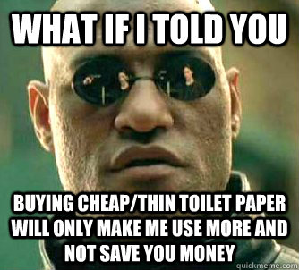 what if i told you buying cheapthin toilet paper will only - Matrix Morpheus