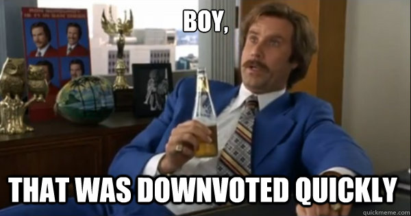 boy that was downvoted quickly  - Ron burgundy