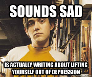 sounds sad is actually writing about lifting yourself out of -