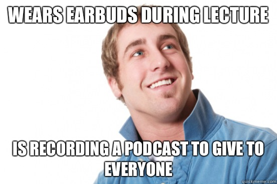 Wears earbuds during lecture is asexual - misunderstood douchebag