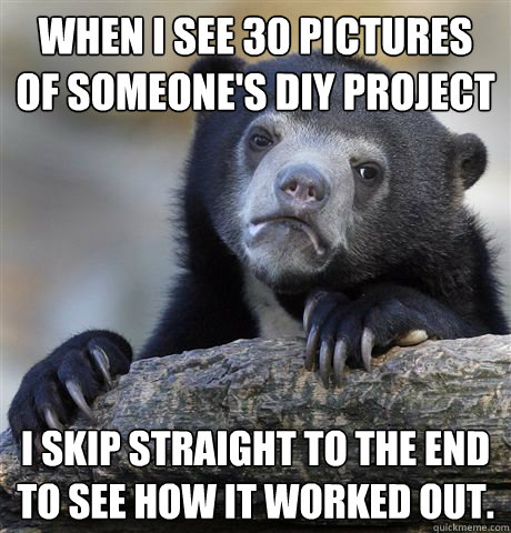 when i see 30 pictures of someones diy project i skip strai - Confession Bear