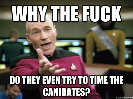why the fuck do they even try to time the canidates - why the fuck picard