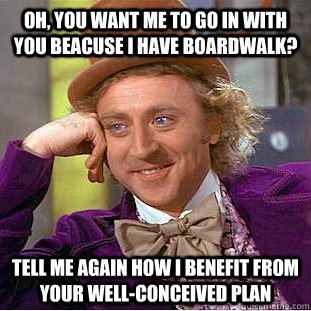 oh you want me to go in with you beacuse i have boardwalk  - Condescending Wonka