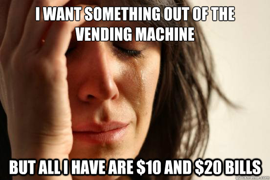 i want something out of the vending machine but all i have  - First World Problems