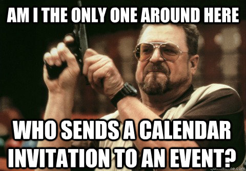 am i the only one around here who sends a calendar invitatio - Am I the only one