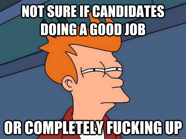 not sure if candidates doing a good job or completely fuckin - Futurama Fry