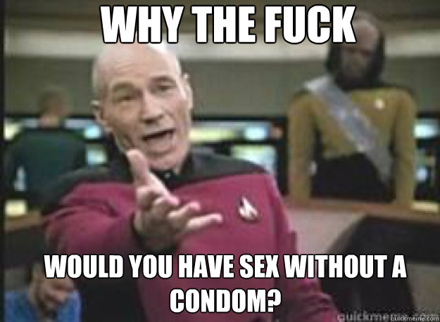 why the fuck would you have sex without a condom - What the Fuck