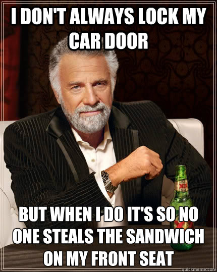 i dont always lock my car door but when i do its so no one - The Most Interesting Man In The World