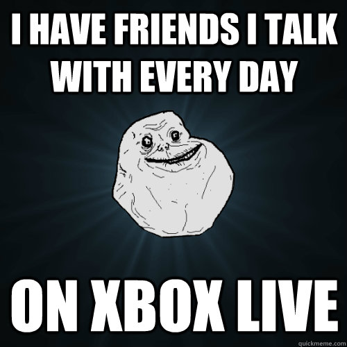 i have friends i talk with every day on xbox live - Forever Alone