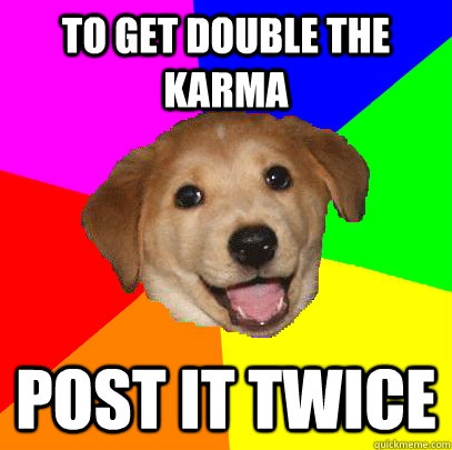 to get double the karma post it twice - Advice Dog