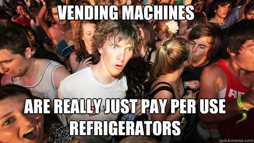 vending machines are really just pay per use refrigerators - Sudden Clarity Clarence