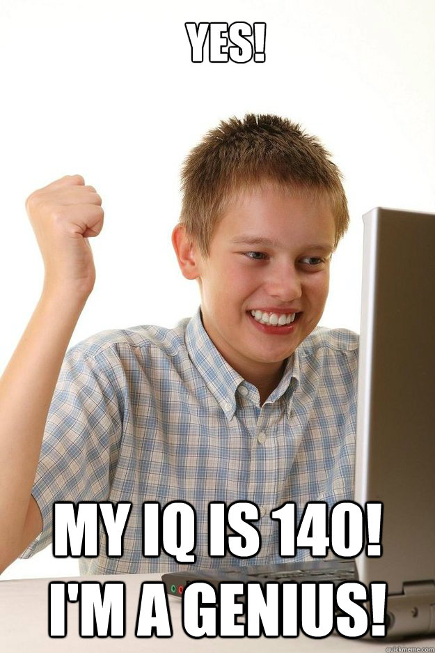 yes my iq is 140 im a genius - first time internet kid