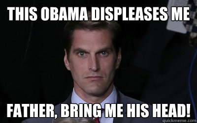 this obama displeases me father bring me his head - Menacing Josh Romney