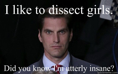 i like to dissect girls did you know im utterly insane - Menacing Josh Romney