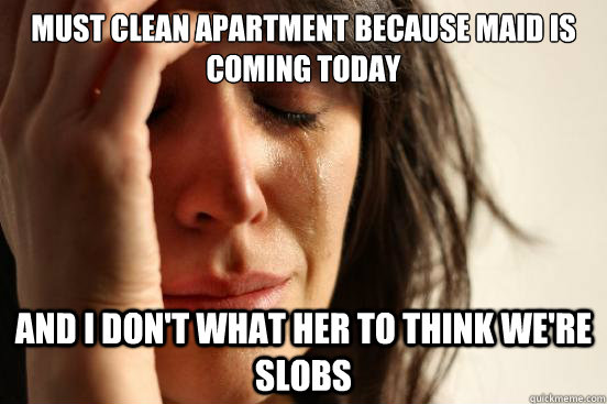 must clean apartment because maid is coming today and i don - First World Problems