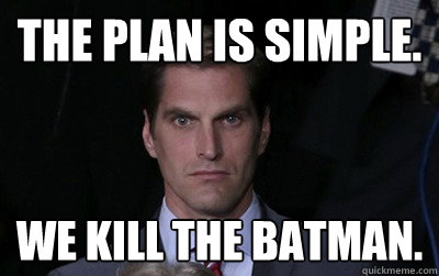 the plan is simple we kill the batman  - Menacing Josh Romney