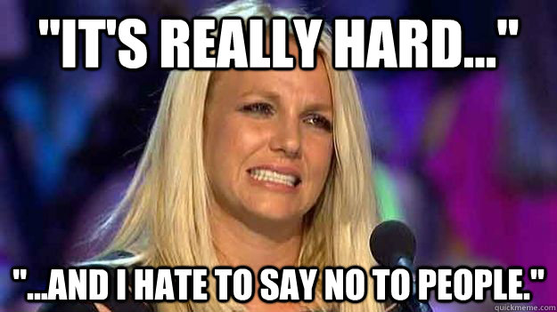 its really hard and i hate to say no to people - Out of context Britney Spears