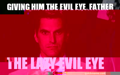 Giving him the evil eye Father The Lazy Evil Eye - Menacing Josh Romney