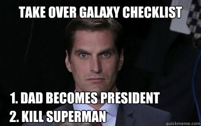 take over galaxy checklist 1 dad becomes president 2 kill  - Menacing Josh Romney