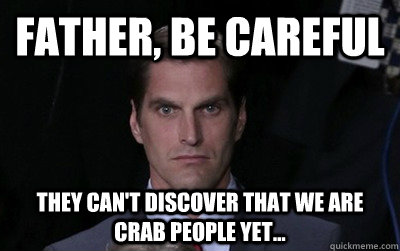 father be careful they cant discover that we are crab peop - Menacing Josh Romney