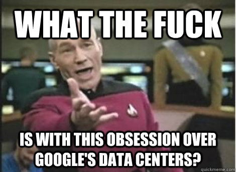 what the fuck is with this obsession over googles data cent - ANNOYED PICARD