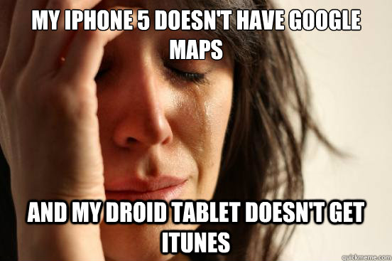 my iphone 5 doesnt have google maps and my droid tablet doe - First World Problems