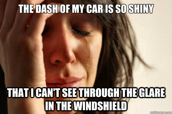 the dash of my car is so shiny that i cant see through the - First World Problems