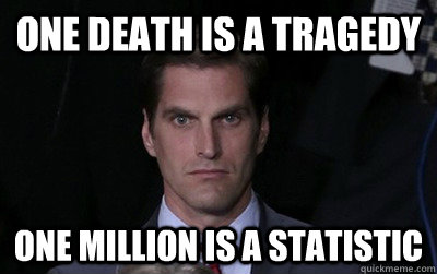one death is a tragedy one million is a statistic - Menacing Josh Romney