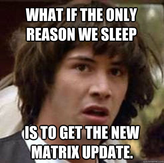 what if the only reason we sleep is to get the new matrix up - conspiracy keanu