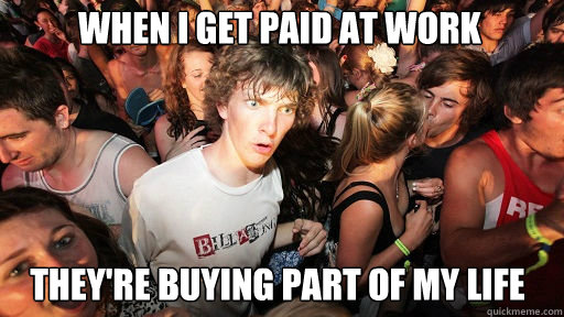 when i get paid at work theyre buying part of my life - Sudden Clarity Clarence
