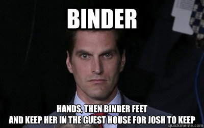 binder hands then binder feet and keep her in the guest hou - Menacing Josh Romney