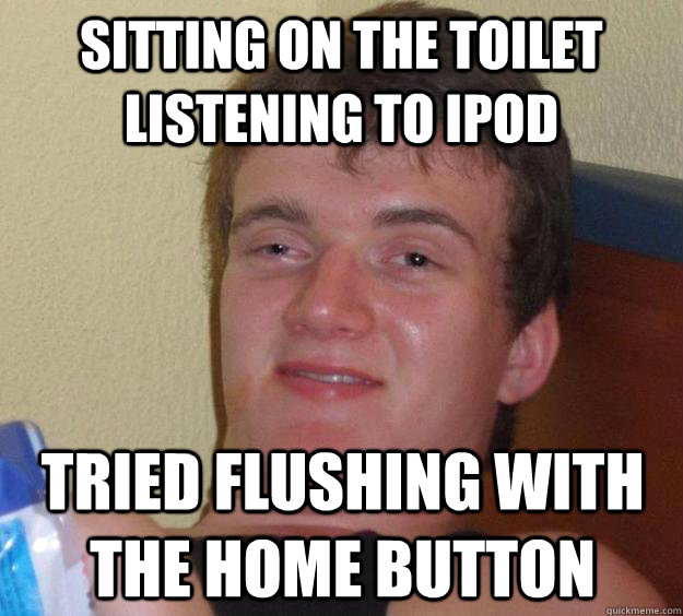 sitting on the toilet listening to ipod tried flushing with  - 10 Guy