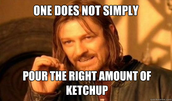 one does not simply pour the right amount of ketchup - ONE DOES NOT SIMPLY DRIVE A CAR INTO BOSTON