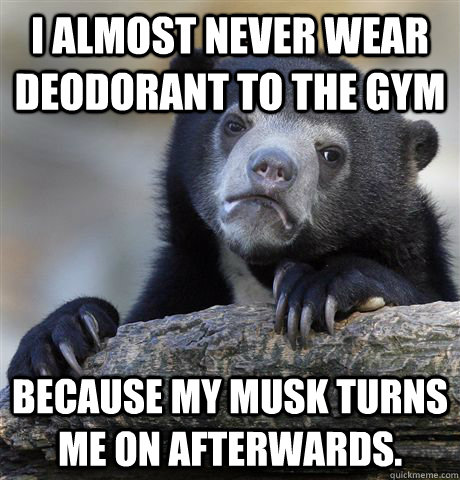 i almost never wear deodorant to the gym because my musk tu - Confession Bear