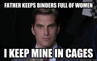 father keeps binders full of women i keep mine in cages - Menacing Josh Romney