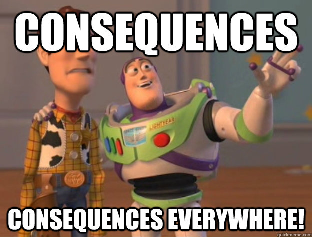 consequences consequences everywhere - Buzz Lightyear
