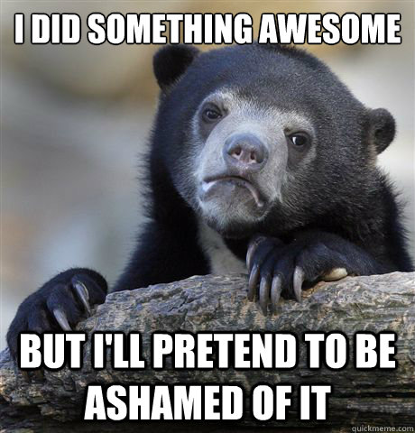 i did something awesome but ill pretend to be ashamed of it - Confession Bear